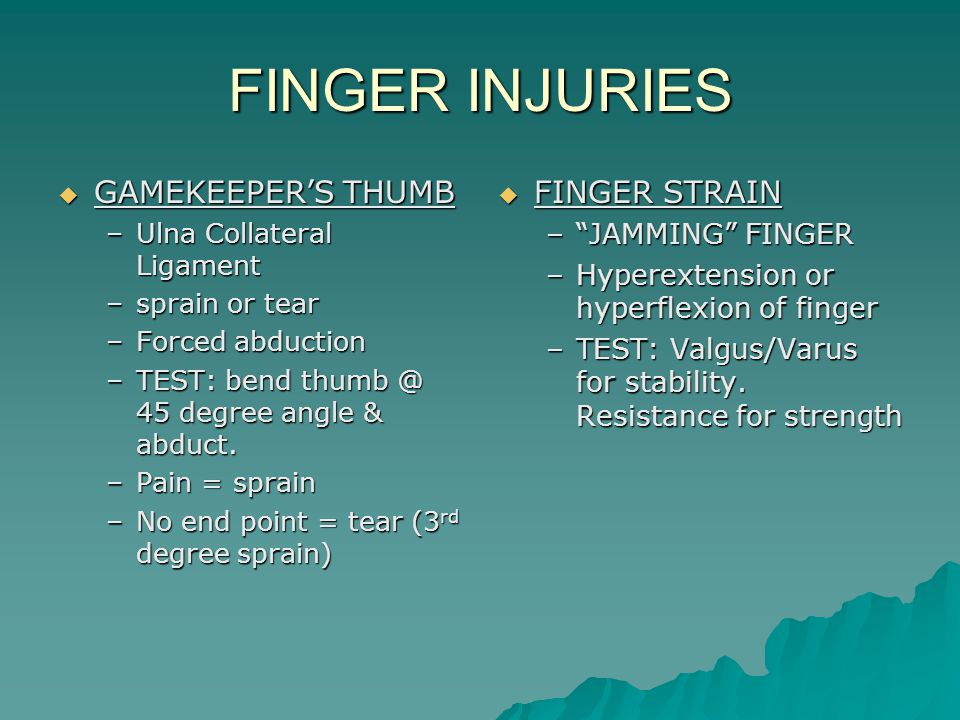 FINGER INJURIES  GAMEKEEPER'S THUMB –Ulna Collateral Ligament –sprain or tear –Forced abduction –TEST: bend thumb @ 45 degree angle & abduct.