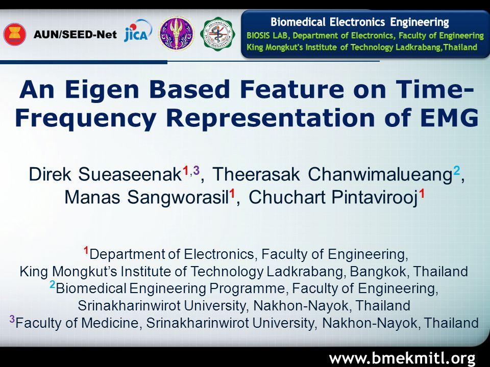 An Eigen Based Feature on Time- Frequency Representation of EMG Direk Sueaseenak 1,3, Theerasak Chanwimalueang 2, Manas Sangworasil 1, Chuchart Pintavirooj 1 1 Department of Electronics, Faculty of Engineering, King Mongkut's Institute of Technology Ladkrabang, Bangkok, Thailand 2 Biomedical Engineering Programme, Faculty of Engineering, Srinakharinwirot University, Nakhon-Nayok, Thailand 3 Faculty of Medicine, Srinakharinwirot University, Nakhon-Nayok, Thailand www.bmekmitl.org