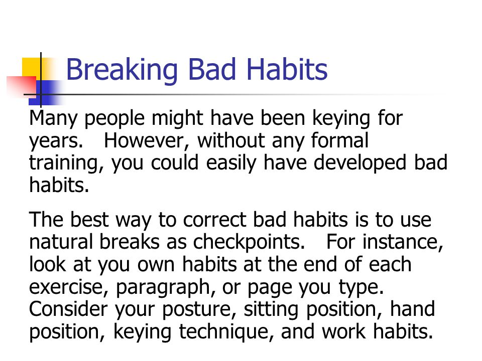 Breaking Bad Habits Many people might have been keying for years. However, without any formal training, you could easily have developed bad habits. Th