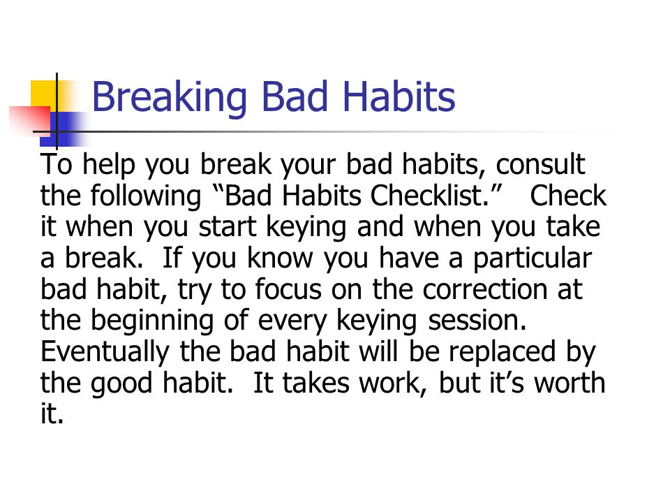 "Breaking Bad Habits To help you break your bad habits, consult the following ""Bad Habits Checklist."" Check it when you start keying and when you take"