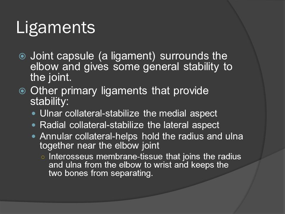 Ligaments  Joint capsule (a ligament) surrounds the elbow and gives some general stability to the joint.