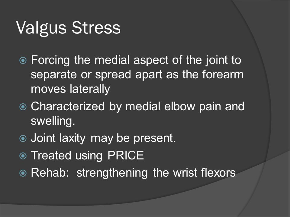 Valgus Stress  Forcing the medial aspect of the joint to separate or spread apart as the forearm moves laterally  Characterized by medial elbow pain and swelling.