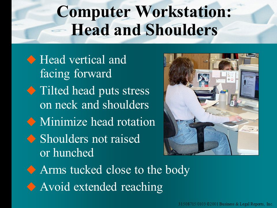 31508715/0103 ©2001 Business & Legal Reports, Inc. Computer Workstation: Head and Shoulders  Head vertical and facing forward  Tilted head puts stre