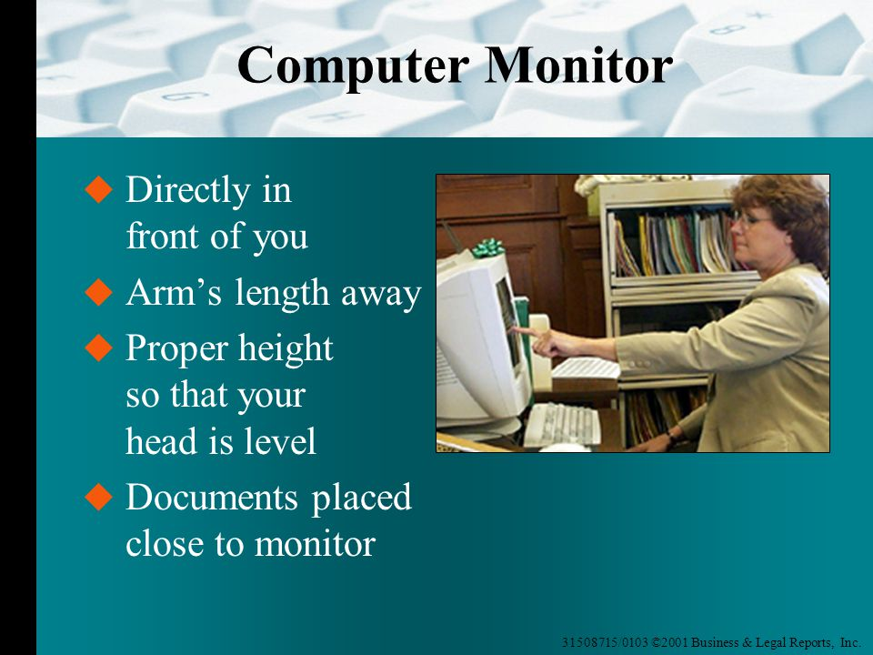 31508715/0103 ©2001 Business & Legal Reports, Inc. Computer Monitor  Directly in front of you  Arm's length away  Proper height so that your head i