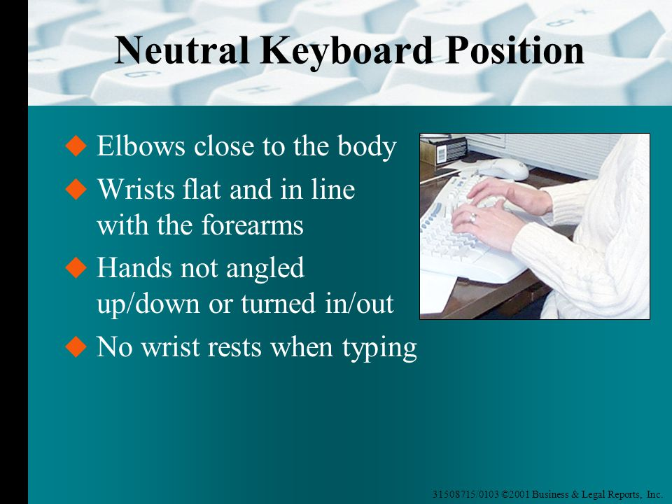 31508715/0103 ©2001 Business & Legal Reports, Inc. Neutral Keyboard Position  Elbows close to the body  Wrists flat and in line with the forearms 