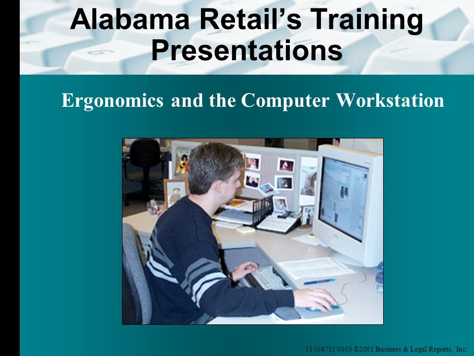 31508715/0103 ©2001 Business & Legal Reports, Inc. Alabama Retail's Training Presentations Ergonomics and the Computer Workstation