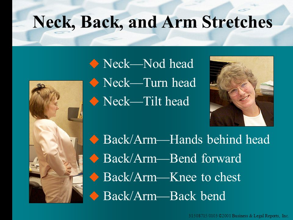31508715/0103 ©2001 Business & Legal Reports, Inc. Neck, Back, and Arm Stretches  Back/Arm—Hands behind head  Back/Arm—Bend forward  Back/Arm—Knee