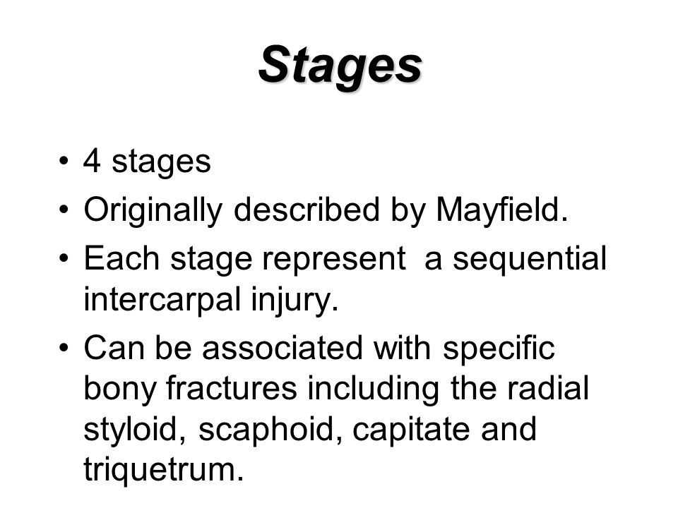 Stages 4 stages Originally described by Mayfield. Each stage represent a sequential intercarpal injury. Can be associated with specific bony fractures