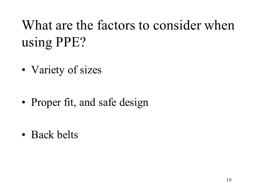 16 What are the factors to consider when using PPE.