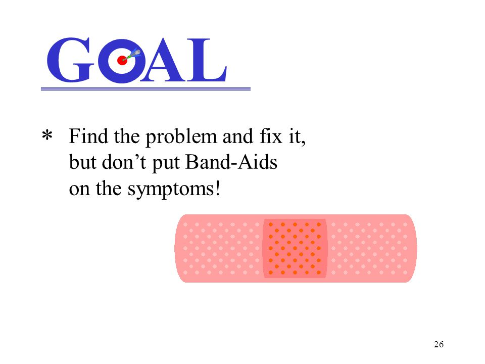 26 G AL * Find the problem and fix it, but don't put Band-Aids on the symptoms!