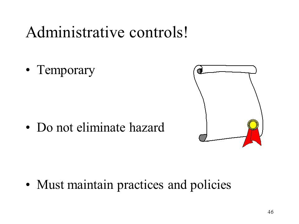 46 Administrative controls! Temporary Do not eliminate hazard Must maintain practices and policies