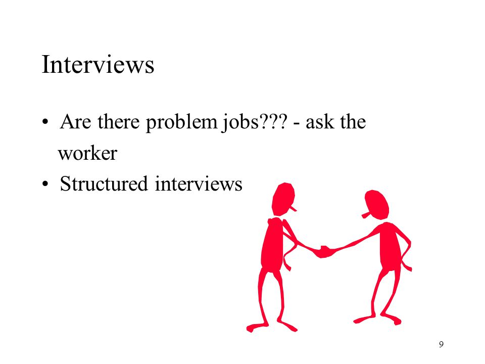 9 Interviews Are there problem jobs - ask the worker Structured interviews