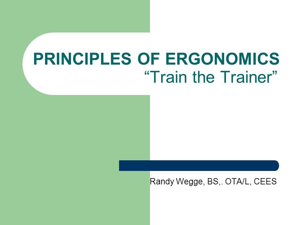 "PRINCIPLES OF ERGONOMICS ""Train the Trainer"" Randy Wegge, BS,. OTA/L, CEES"