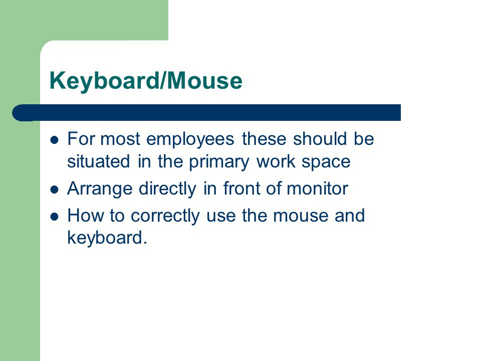 Keyboard/Mouse For most employees these should be situated in the primary work space Arrange directly in front of monitor How to correctly use the mou
