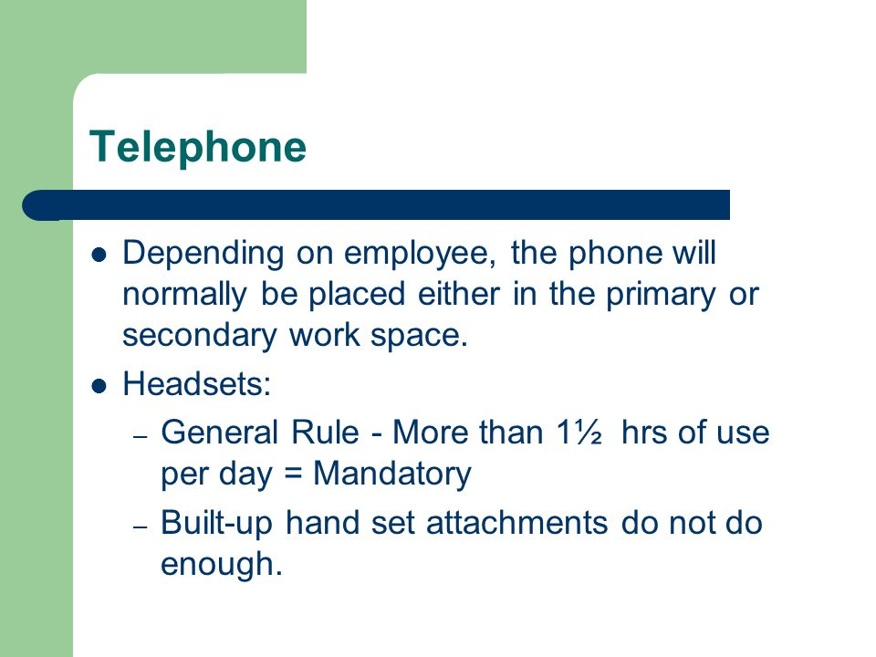 Telephone Depending on employee, the phone will normally be placed either in the primary or secondary work space. Headsets: – General Rule - More than