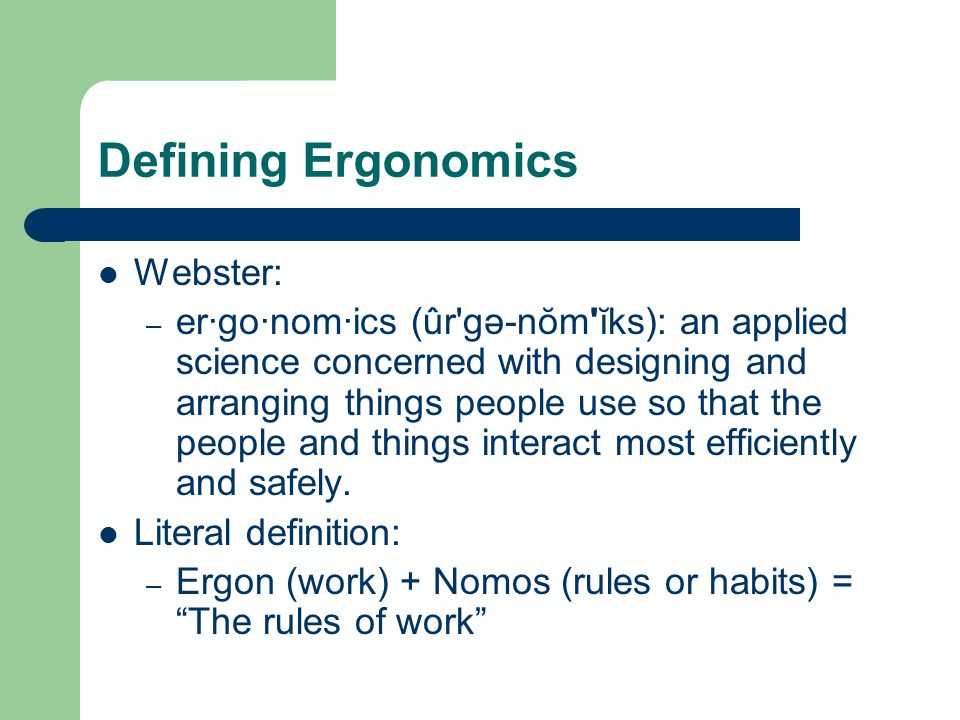 Defining Ergonomics Webster: – er·go·nom·ics (ûr'gə-nŏm'ĭks): an applied science concerned with designing and arranging things people use so that the