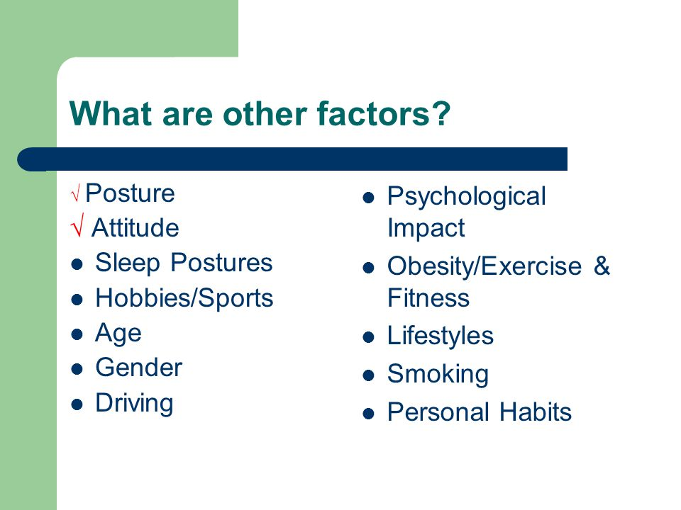 What are other factors? √ Posture √ Attitude Sleep Postures Hobbies/Sports Age Gender Driving Psychological Impact Obesity/Exercise & Fitness Lifestyl