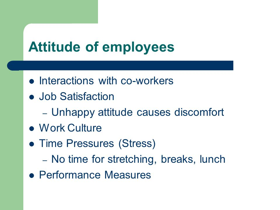 Attitude of employees Interactions with co-workers Job Satisfaction – Unhappy attitude causes discomfort Work Culture Time Pressures (Stress) – No tim