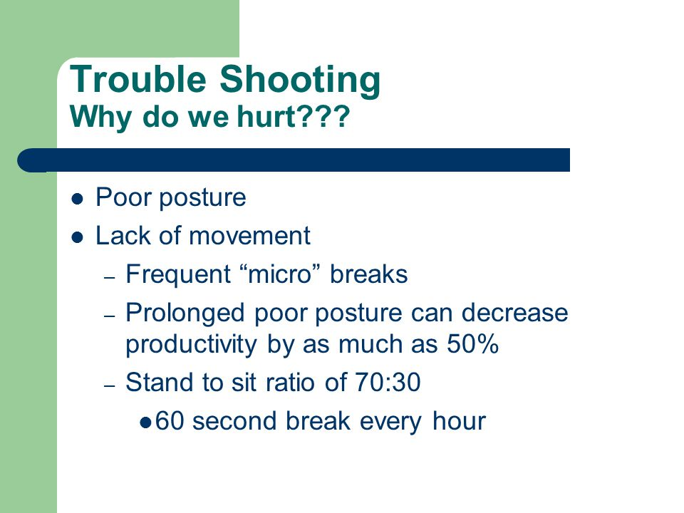 """Trouble Shooting Why do we hurt??? Poor posture Lack of movement – Frequent """"micro"""" breaks – Prolonged poor posture can decrease productivity by as mu"""