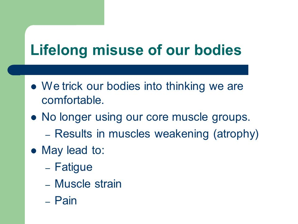 Lifelong misuse of our bodies We trick our bodies into thinking we are comfortable. No longer using our core muscle groups. – Results in muscles weake