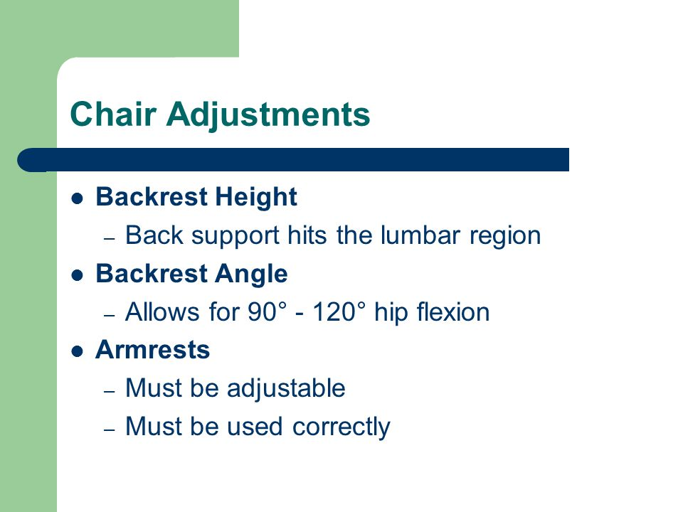 Chair Adjustments Backrest Height – Back support hits the lumbar region Backrest Angle – Allows for 90° - 120° hip flexion Armrests – Must be adjustab