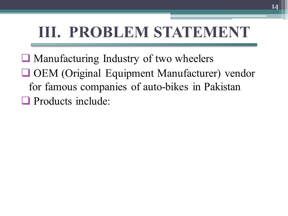 III. PROBLEM STATEMENT  Manufacturing Industry of two wheelers  OEM (Original Equipment Manufacturer) vendor for famous companies of auto-bikes in P