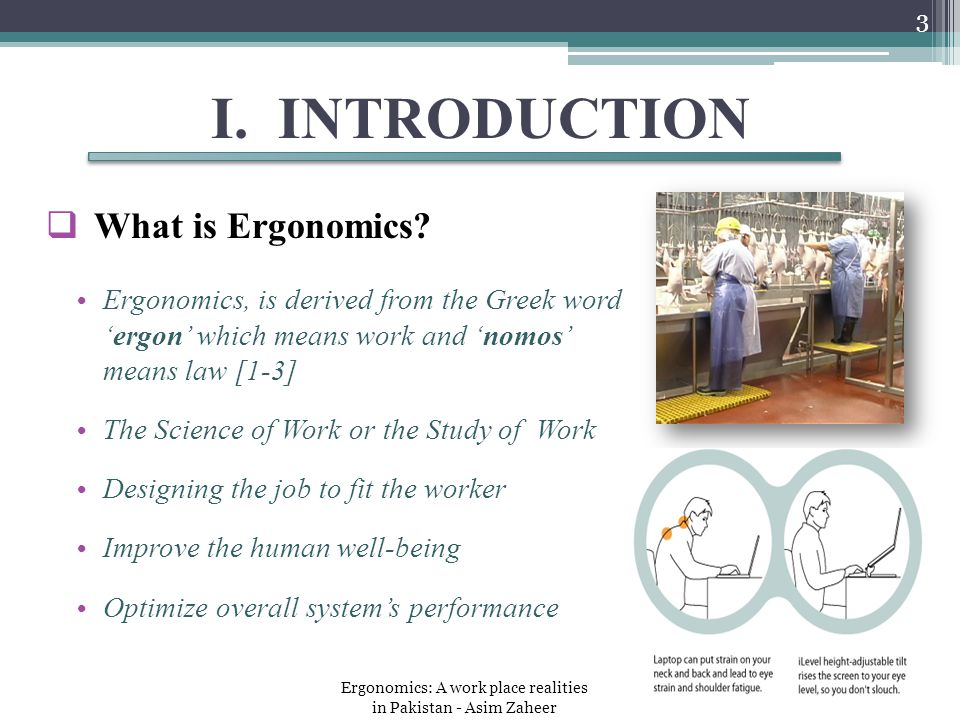 I. INTRODUCTION  What is Ergonomics? Ergonomics, is derived from the Greek word 'ergon' which means work and 'nomos' means law [1-3] The Science of W