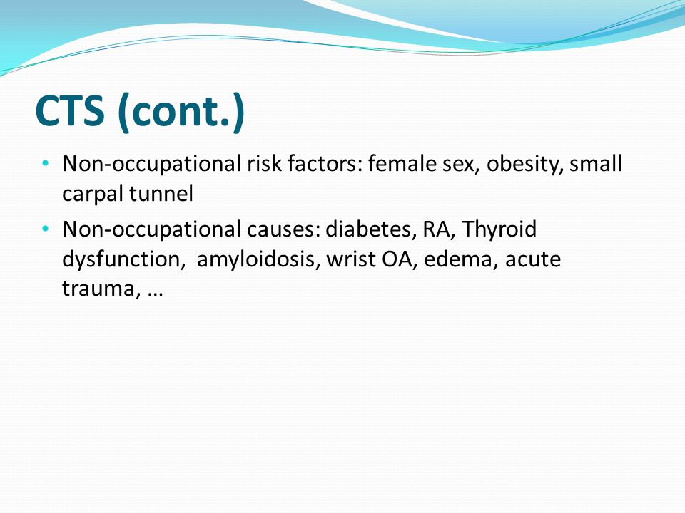 CTS (cont.) Non-occupational risk factors: female sex, obesity, small carpal tunnel Non-occupational causes: diabetes, RA, Thyroid dysfunction, amyloidosis, wrist OA, edema, acute trauma, …