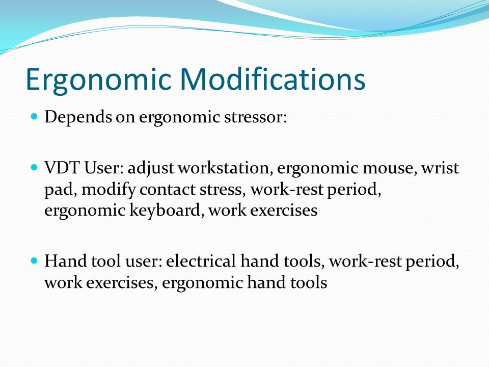 Ergonomic Modifications Depends on ergonomic stressor: VDT User: adjust workstation, ergonomic mouse, wrist pad, modify contact stress, work-rest period, ergonomic keyboard, work exercises Hand tool user: electrical hand tools, work-rest period, work exercises, ergonomic hand tools
