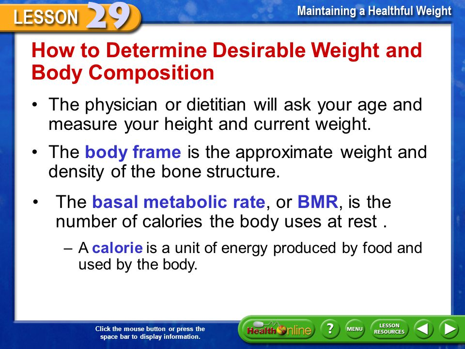 How to Determine Desirable Weight and Body Composition The physician or dietitian will ask your age and measure your height and current weight.