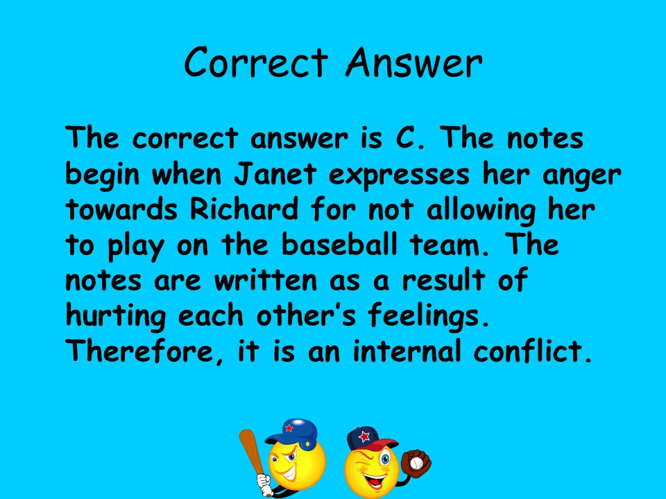 Correct Answer The correct answer is C. The notes begin when Janet expresses her anger towards Richard for not allowing her to play on the baseball te