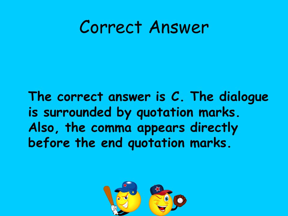 Correct Answer The correct answer is C. The dialogue is surrounded by quotation marks. Also, the comma appears directly before the end quotation marks