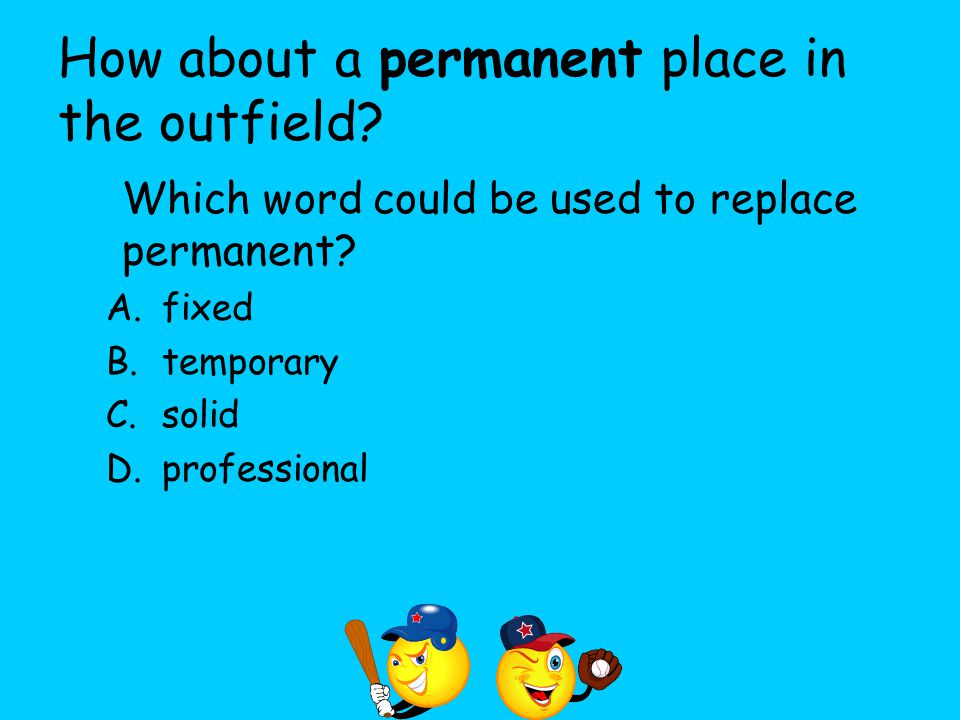 How about a permanent place in the outfield? Which word could be used to replace permanent? A.fixed B.temporary C.solid D.professional