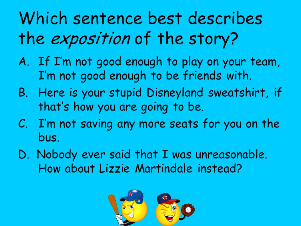 Which sentence best describes the exposition of the story? A.If I'm not good enough to play on your team, I'm not good enough to be friends with. B.He