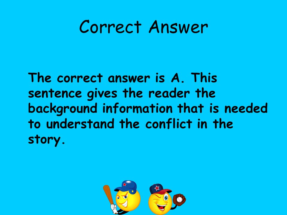 Correct Answer The correct answer is A. This sentence gives the reader the background information that is needed to understand the conflict in the sto