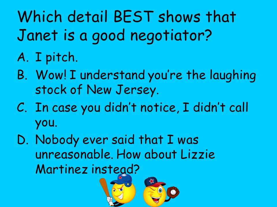 Which detail BEST shows that Janet is a good negotiator? A.I pitch. B.Wow! I understand you're the laughing stock of New Jersey. C.In case you didn't