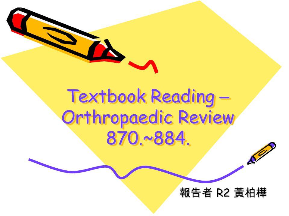 Textbook Reading – Orthropaedic Review 870.~884. 報告者 R2 黃柏樺 報告者 R2 黃柏樺
