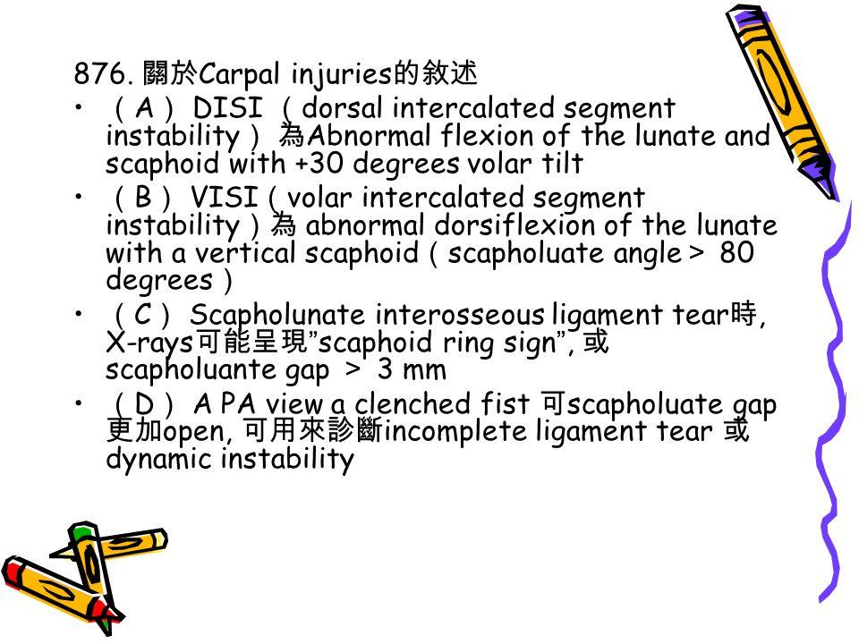 876. 關於 Carpal injuries 的敘述 ( A ) DISI ( dorsal intercalated segment instability ) 為 Abnormal flexion of the lunate and scaphoid with +30 degrees vola