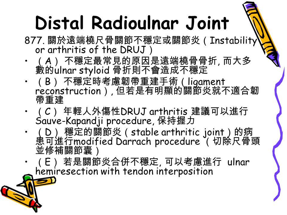 Distal Radioulnar Joint 877. 關於遠端橈尺骨關節不穩定或關節炎( Instability or arthritis of the DRUJ ) ( A ) 不穩定最常見的原因是遠端橈骨骨折, 而大多 數的 ulnar styloid 骨折則不會造成不穩定 ( B ) 不穩