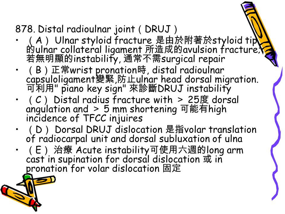 878. Distal radioulnar joint ( DRUJ ) ( A ) Ulnar styloid fracture 是由於附著於 styloid tip 的 ulnar collateral ligament 所造成的 avulsion fracture; 若無明顯的 instab
