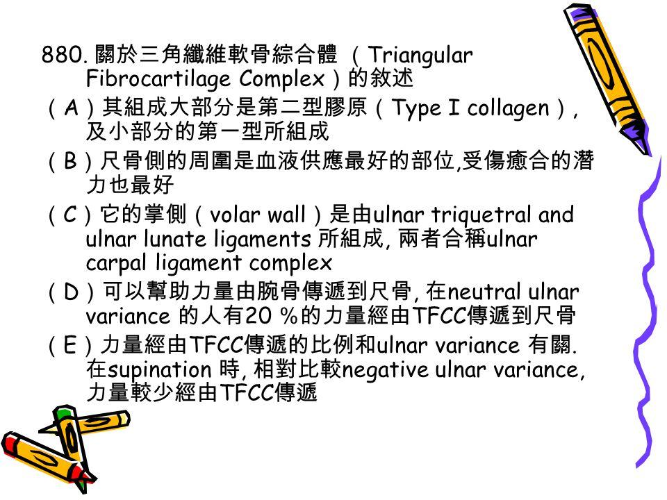 880. 關於三角纖維軟骨綜合體 ( Triangular Fibrocartilage Complex )的敘述 ( A )其組成大部分是第二型膠原( Type I collagen ), 及小部分的第一型所組成 ( B )尺骨側的周圍是血液供應最好的部位, 受傷癒合的潛 力也最好 ( C )它的