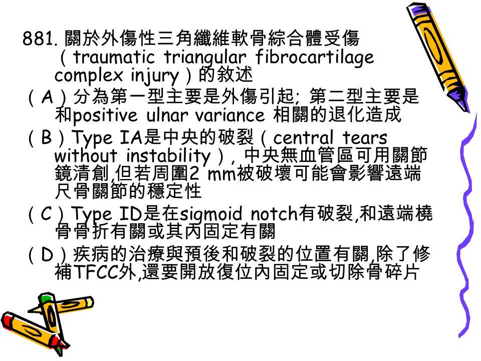 881. 關於外傷性三角纖維軟骨綜合體受傷 ( traumatic triangular fibrocartilage complex injury )的敘述 ( A )分為第一型主要是外傷引起 ; 第二型主要是 和 positive ulnar variance 相關的退化造成 ( B ) Typ