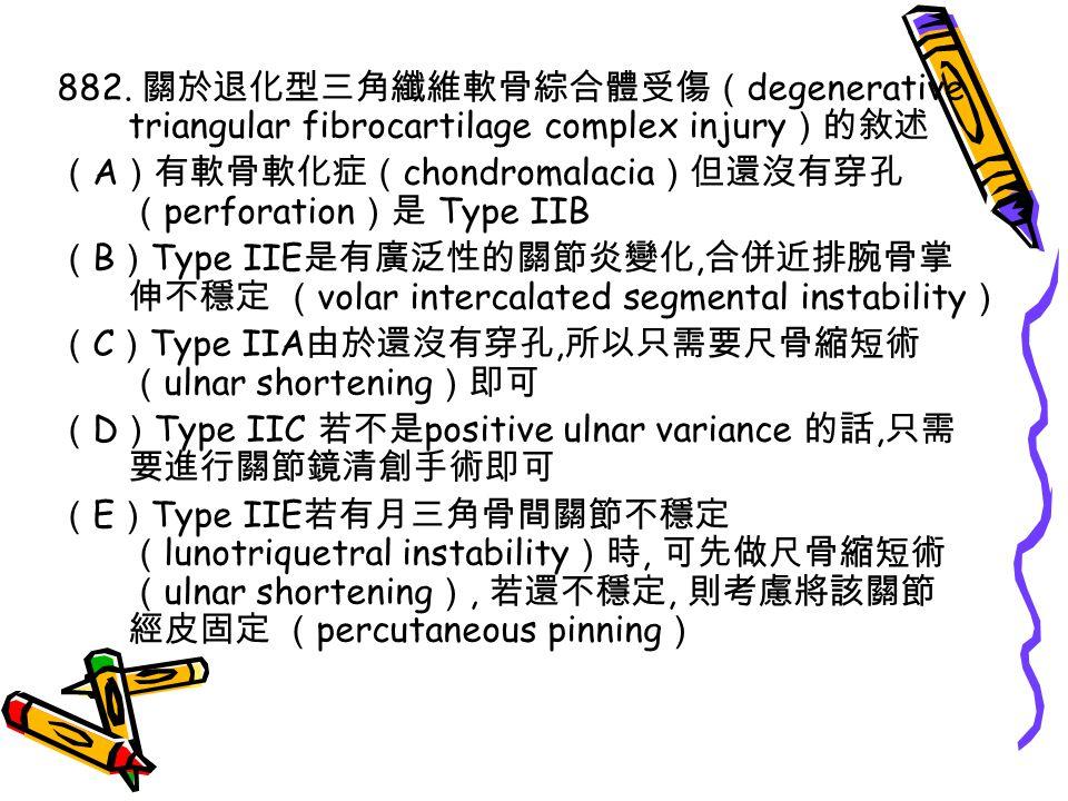 882. 關於退化型三角纖維軟骨綜合體受傷( degenerative triangular fibrocartilage complex injury )的敘述 ( A )有軟骨軟化症( chondromalacia )但還沒有穿孔 ( perforation )是 Type IIB ( B )