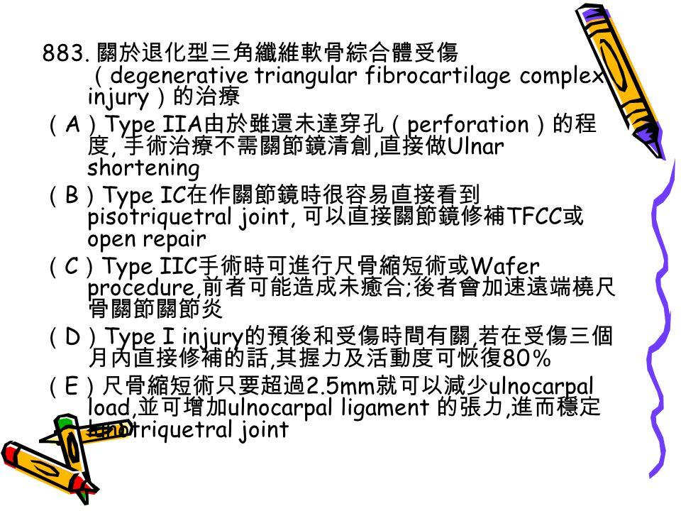 883. 關於退化型三角纖維軟骨綜合體受傷 ( degenerative triangular fibrocartilage complex injury )的治療 ( A ) Type IIA 由於雖還未達穿孔( perforation )的程 度, 手術治療不需關節鏡清創, 直接做 Ulnar