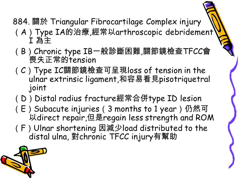 884. 關於 Triangular Fibrocartilage Complex injury ( A ) Type IA 的治療, 經常以 arthroscopic debridement I 為主 ( B ) Chronic type IB 一般診斷困難, 關節鏡檢查 TFCC 會 喪失正常的