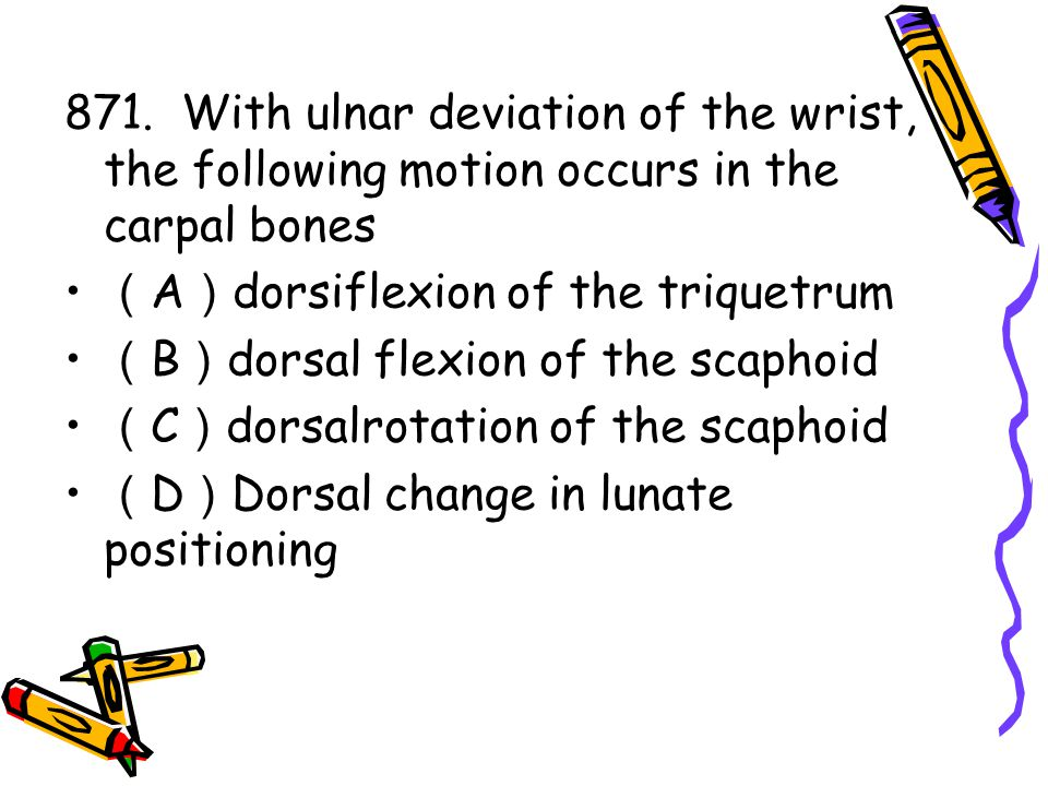 871. With ulnar deviation of the wrist, the following motion occurs in the carpal bones ( A ) dorsiflexion of the triquetrum ( B ) dorsal flexion of t