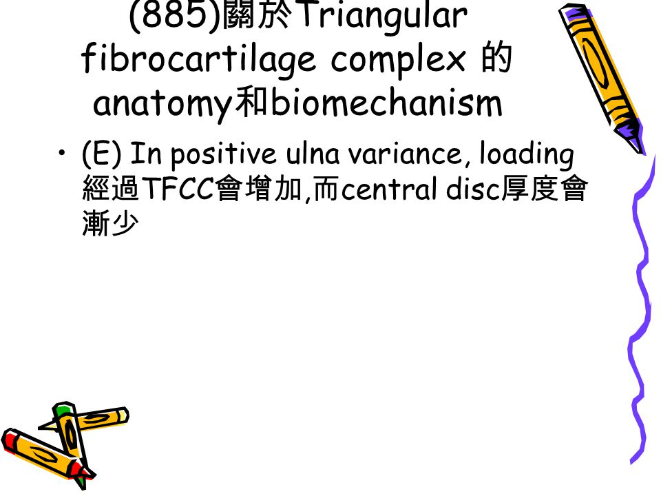 (885) 關於 Triangular fibrocartilage complex 的 anatomy 和 biomechanism (E) In positive ulna variance, loading 經過 TFCC 會增加, 而 central disc 厚度會 漸少