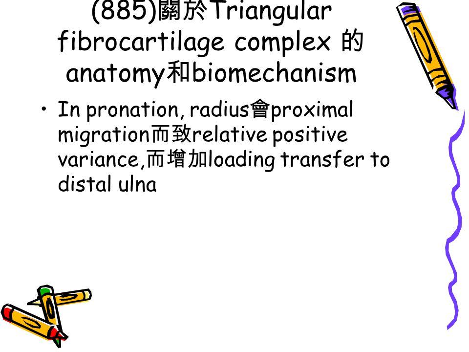 (885) 關於 Triangular fibrocartilage complex 的 anatomy 和 biomechanism In pronation, radius 會 proximal migration 而致 relative positive variance, 而增加 loadi