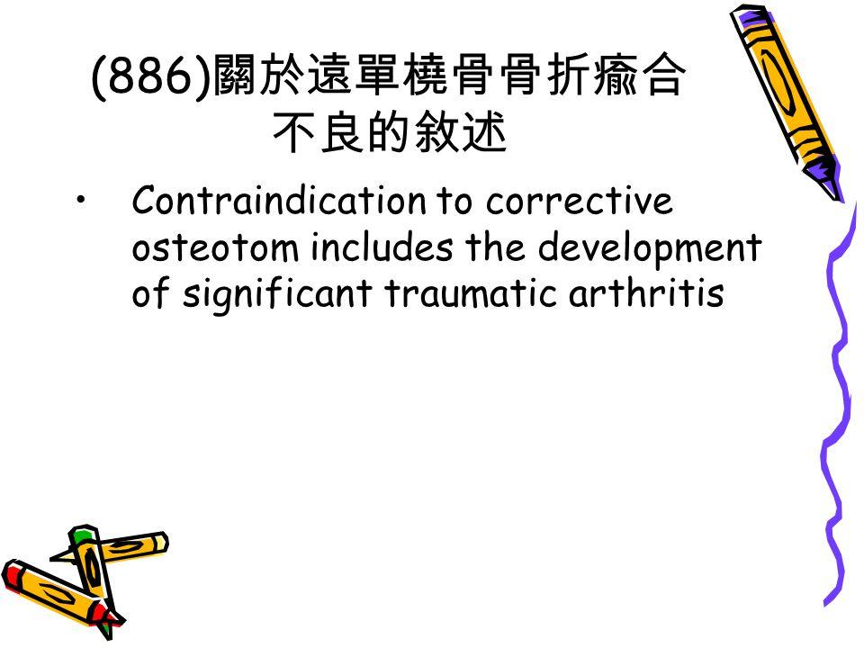 (886) 關於遠單橈骨骨折瘉合 不良的敘述 Contraindication to corrective osteotom includes the development of significant traumatic arthritis