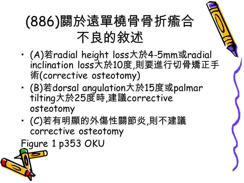 (886) 關於遠單橈骨骨折瘉合 不良的敘述 (A) 若 radial height loss 大於 4-5mm 或 radial inclination loss 大於 10 度, 則要進行切骨矯正手 術 (corrective osteotomy) (B) 若 dorsal angulation